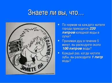 Знаете ли вы, что… По нормам на каждого жителя города приходится 220 литров х...
