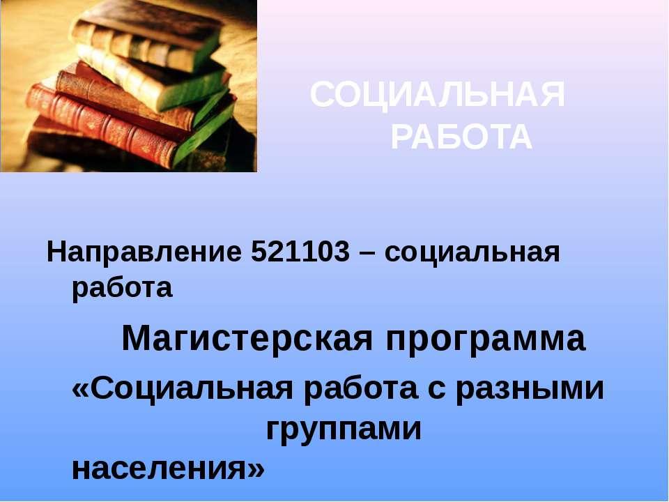 СОЦИАЛЬНАЯ РАБОТА Направление 521103 – социальная работа Магистерская програм...