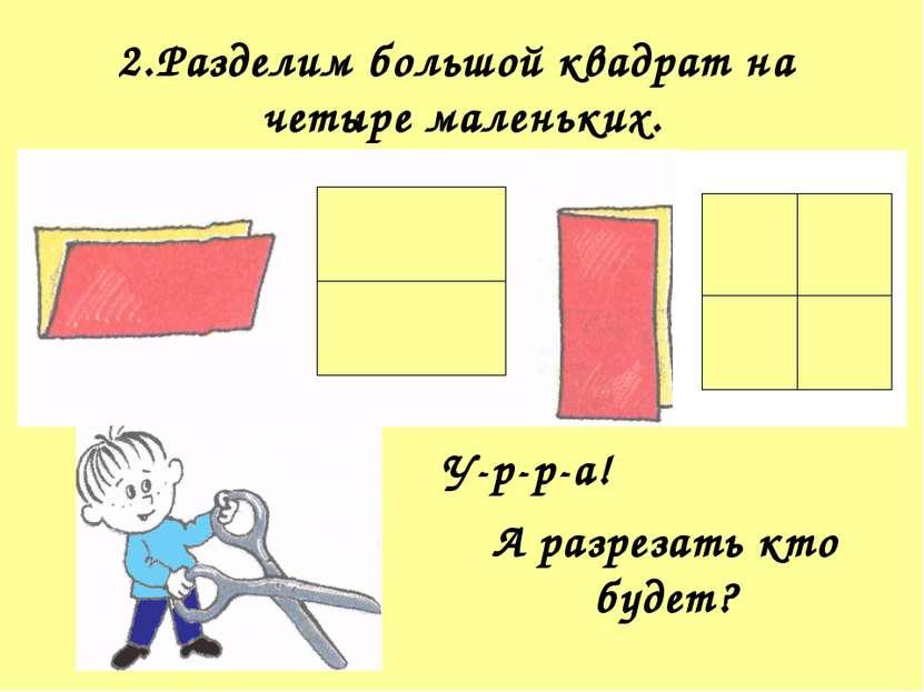 2.Разделим большой квадрат на четыре маленьких. У-р-р-а! А разрезать кто будет?