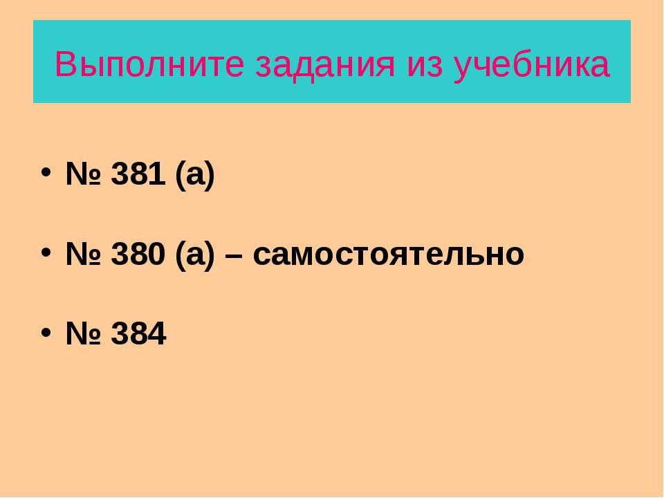 Выполните задания из учебника № 381 (а) № 380 (а) – самостоятельно № 384