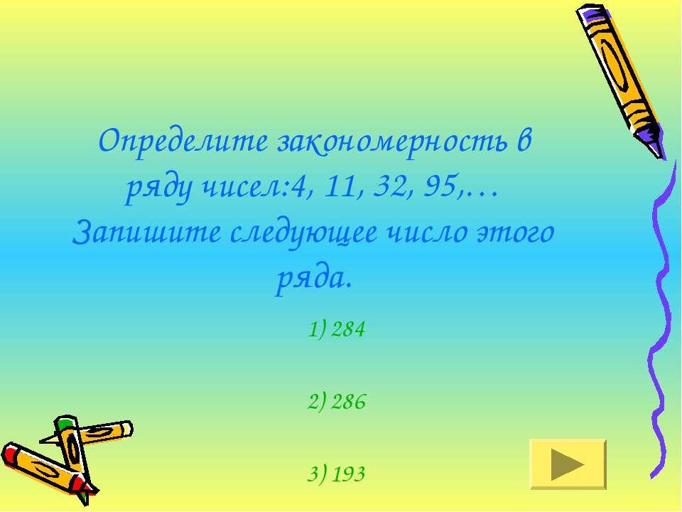 Определите закономерность в ряду чисел:4, 11, 32, 95,… Запишите следующее чис...
