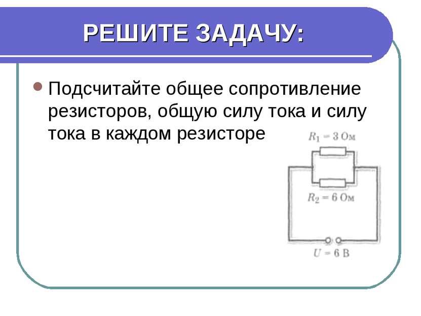 РЕШИТЕ ЗАДАЧУ: Подсчитайте общее сопротивление резисторов, общую силу тока и ...