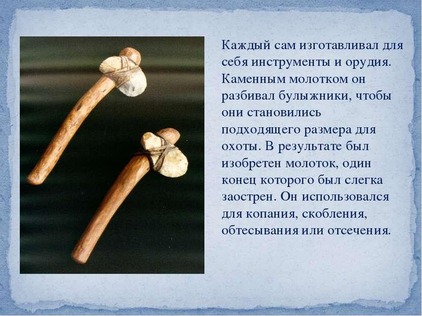 Каждый сам изготавливал для себя инструменты и орудия. Каменным молотком он р...