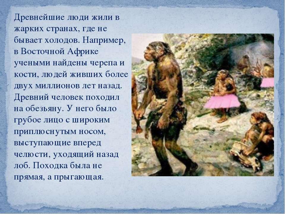 Древнейшие люди жили в жарких странах, где не бывает холодов. Например, в Вос...