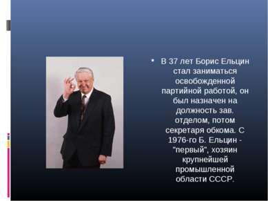 В 37 лет Борис Ельцин стал заниматься освобожденной партийной работой, он был...