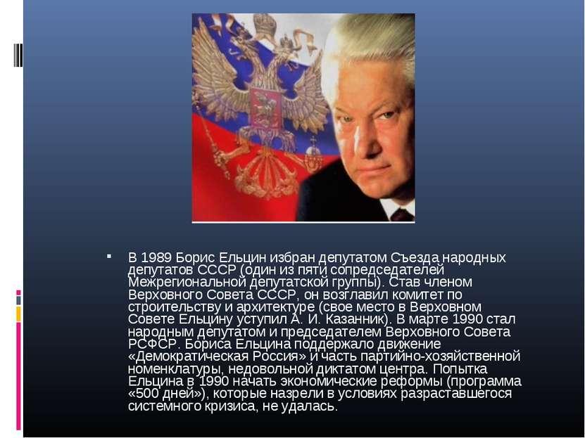 В 1989 Борис Ельцин избран депутатом Съезда народных депутатов СССР (один из ...