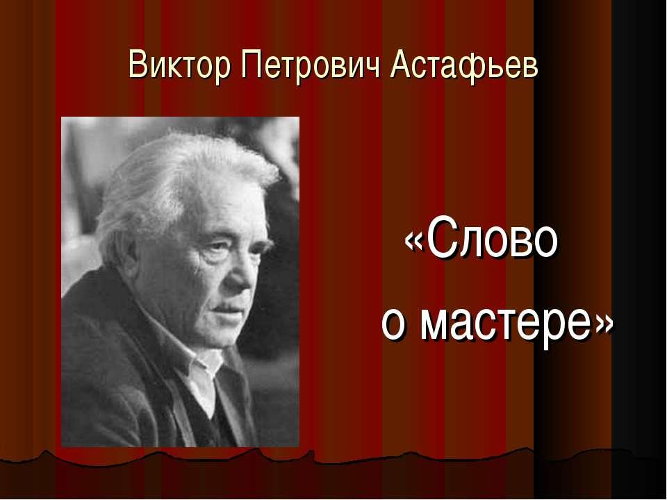 «Слово о мастере» Виктор Петрович Астафьев