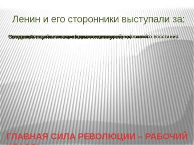 Ленин и его сторонники выступали за: ГЛАВНАЯ СИЛА РЕВОЛЮЦИИ – РАБОЧИЙ КЛАСС!