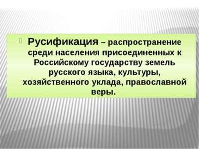 Русификация – распространение среди населения присоединенных к Российскому го...