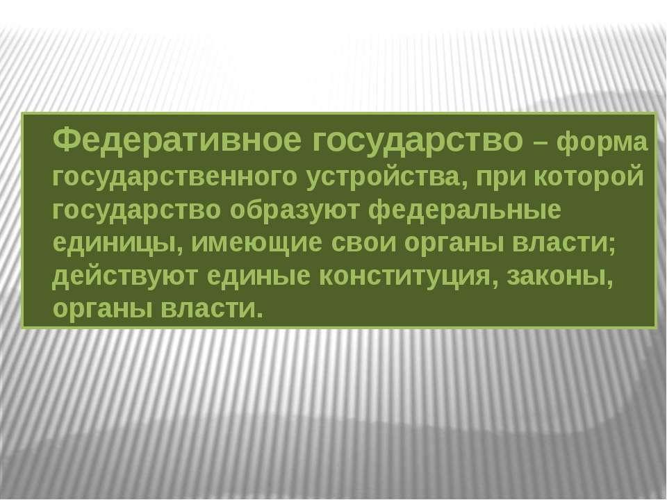 Федеративное государство – форма государственного устройства, при которой гос...