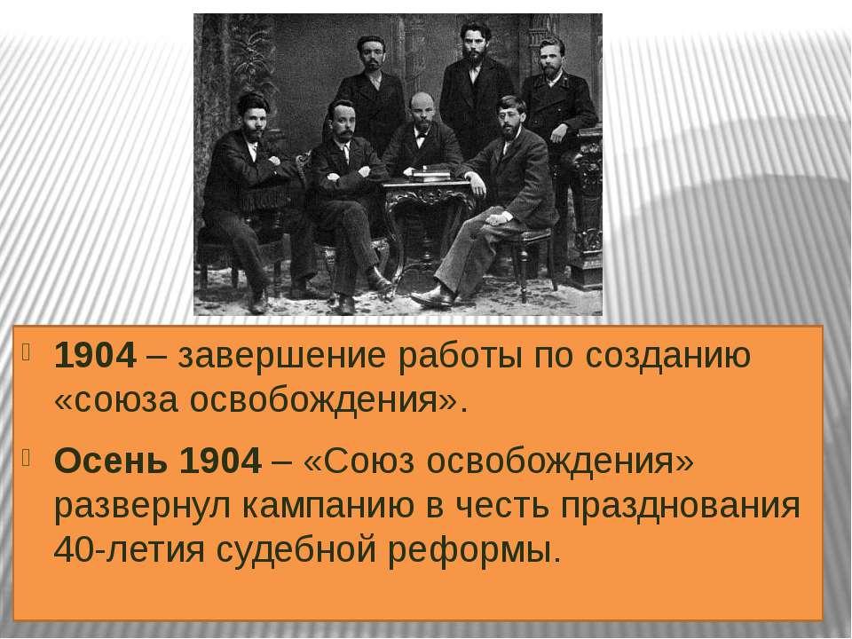 1904 – завершение работы по созданию «союза освобождения». Осень 1904 – «Союз...