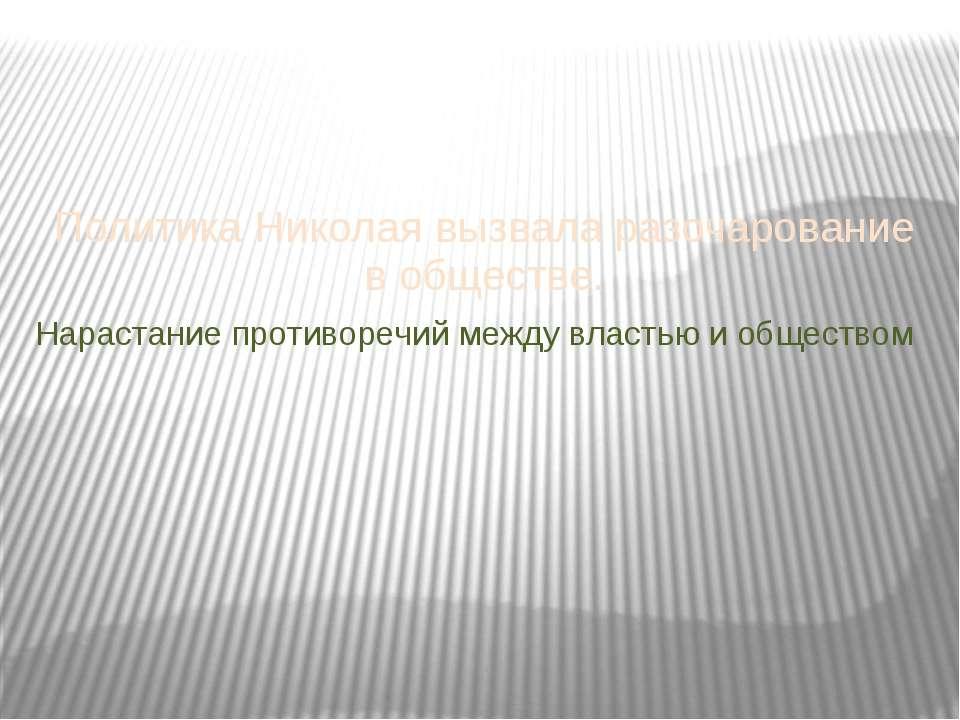 Политика Николая вызвала разочарование в обществе. Нарастание противоречий ме...