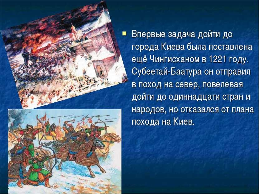 Впервые задача дойти до города Киева была поставлена ещё Чингисханом в 1221 г...