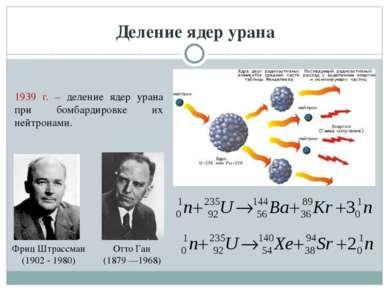 Деление ядер урана Фриц Штрассман (1902 - 1980) Отто Ган (1879 —1968) 1939 г....