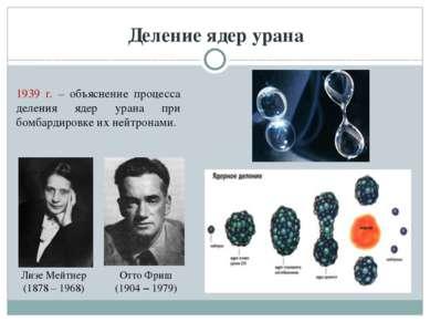 Деление ядер урана Лизе Мейтнер (1878 – 1968) Отто Фриш (1904 – 1979) 1939 г....
