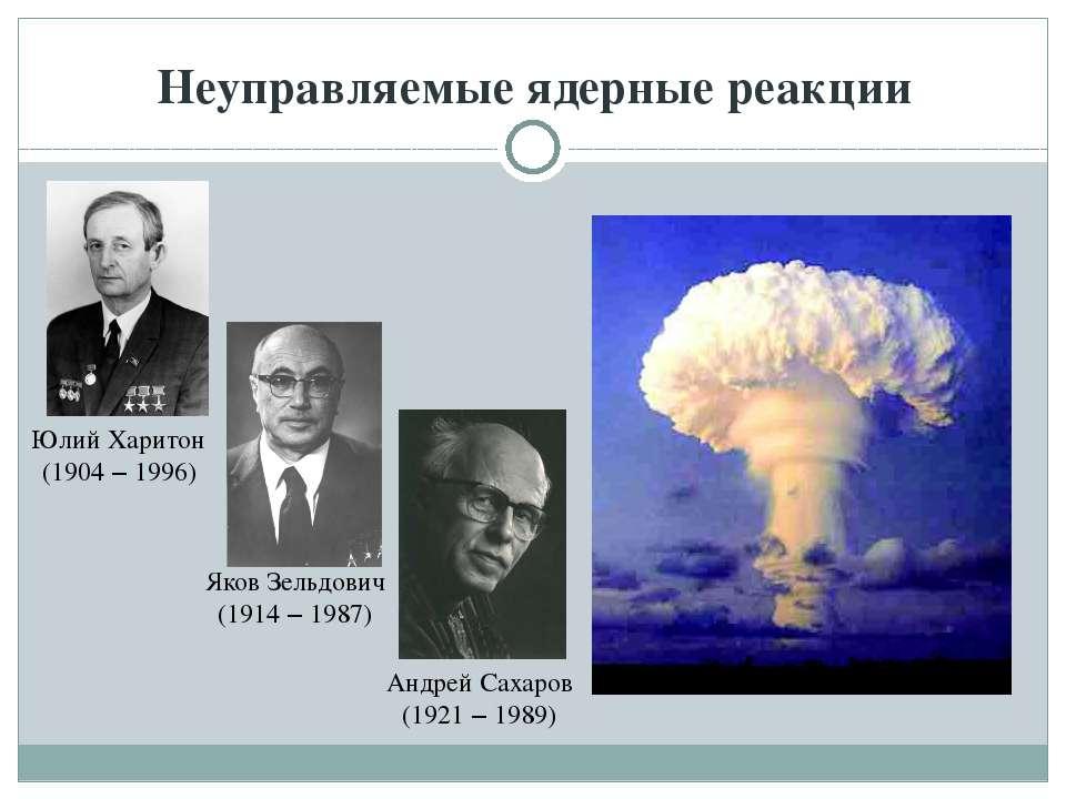 Неуправляемые ядерные реакции Юлий Харитон (1904 – 1996) Яков Зельдович (1914...
