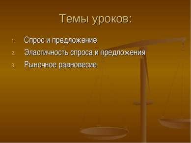 Темы уроков: Спрос и предложение Эластичность спроса и предложения Рыночное р...