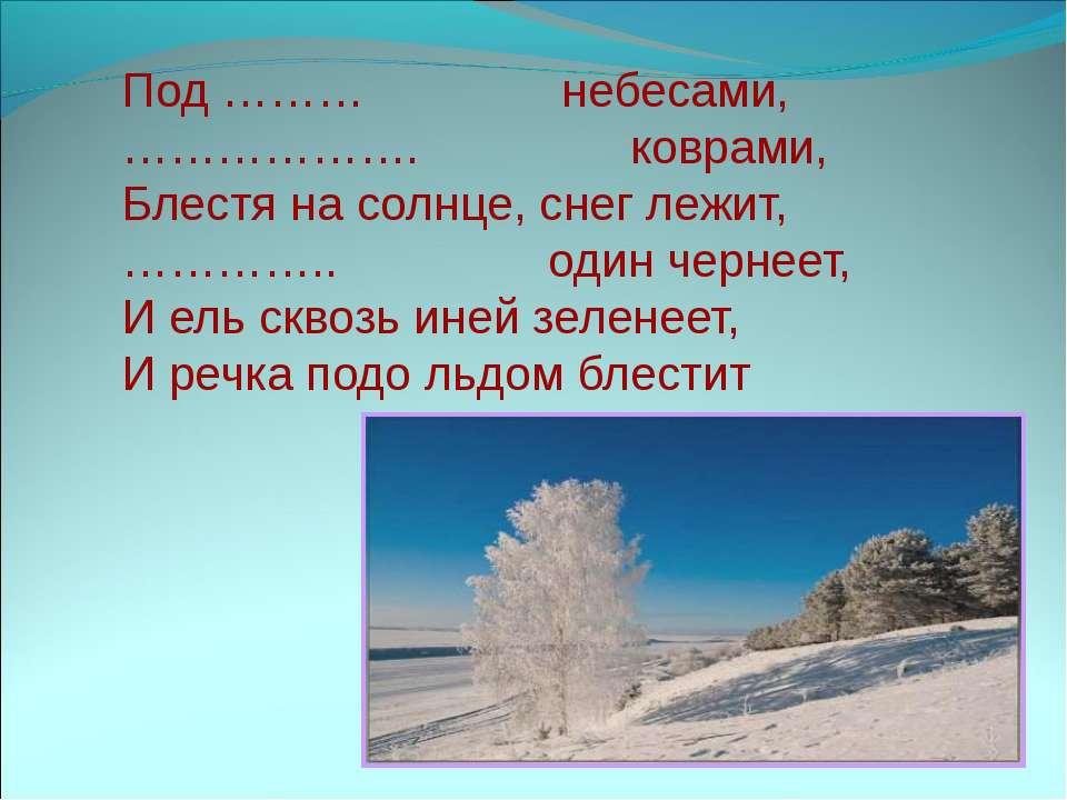 Под ……… небесами, ………………. коврами, Блестя на солнце, снег лежит, ………….. один ...