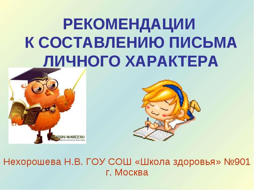 РЕКОМЕНДАЦИИ К СОСТАВЛЕНИЮ ПИСЬМА ЛИЧНОГО ХАРАКТЕРА Нехорошева Н.В. ГОУ СОШ «...