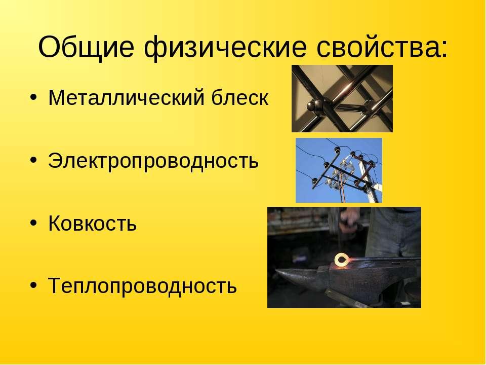 Общие физические свойства: Металлический блеск Электропроводность Ковкость Те...
