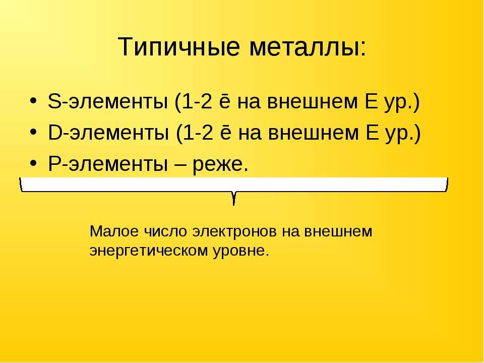 Типичные металлы: S-элементы (1-2 ē на внешнем E ур.) D-элементы (1-2 ē на вн...