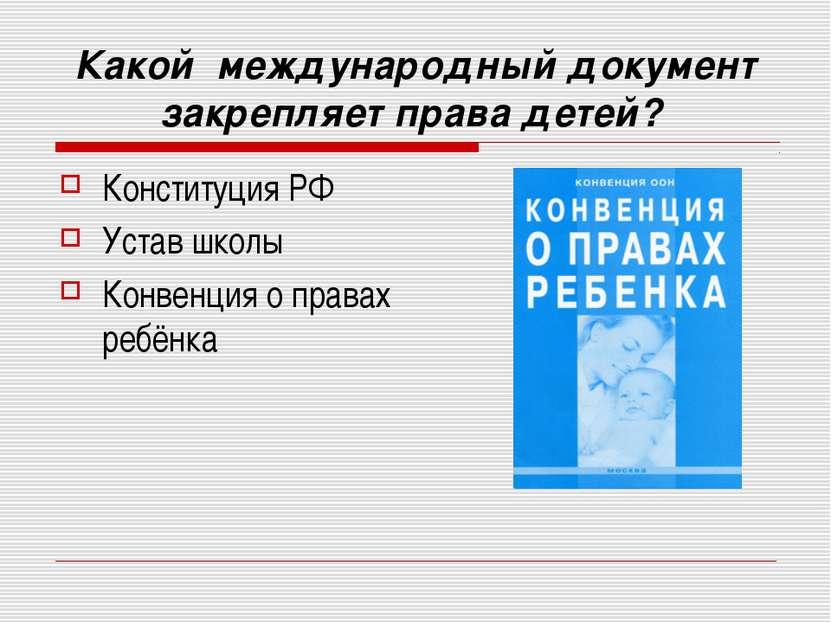 Какой международный документ закрепляет права детей? Конституция РФ Устав шко...