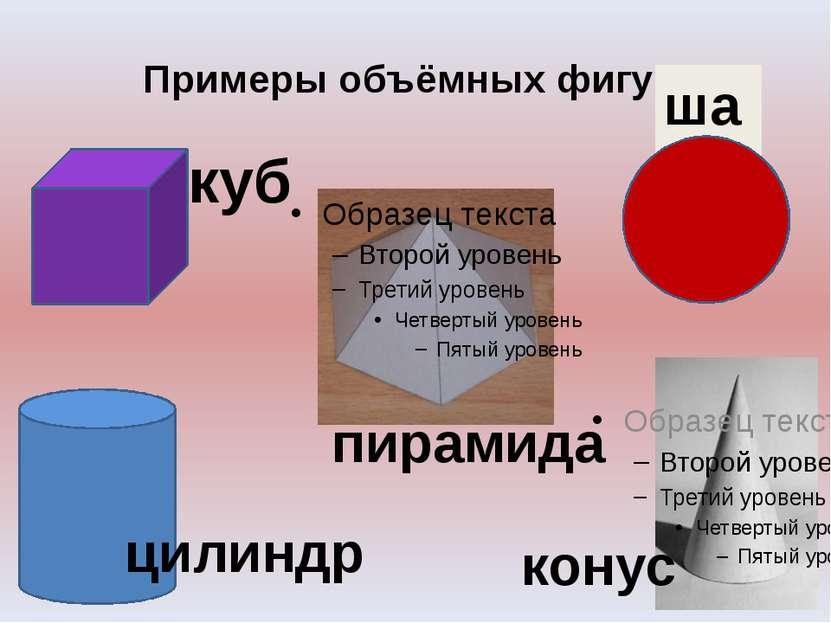 Примеры объёмных фигур. куб шар конус цилиндр пирамида