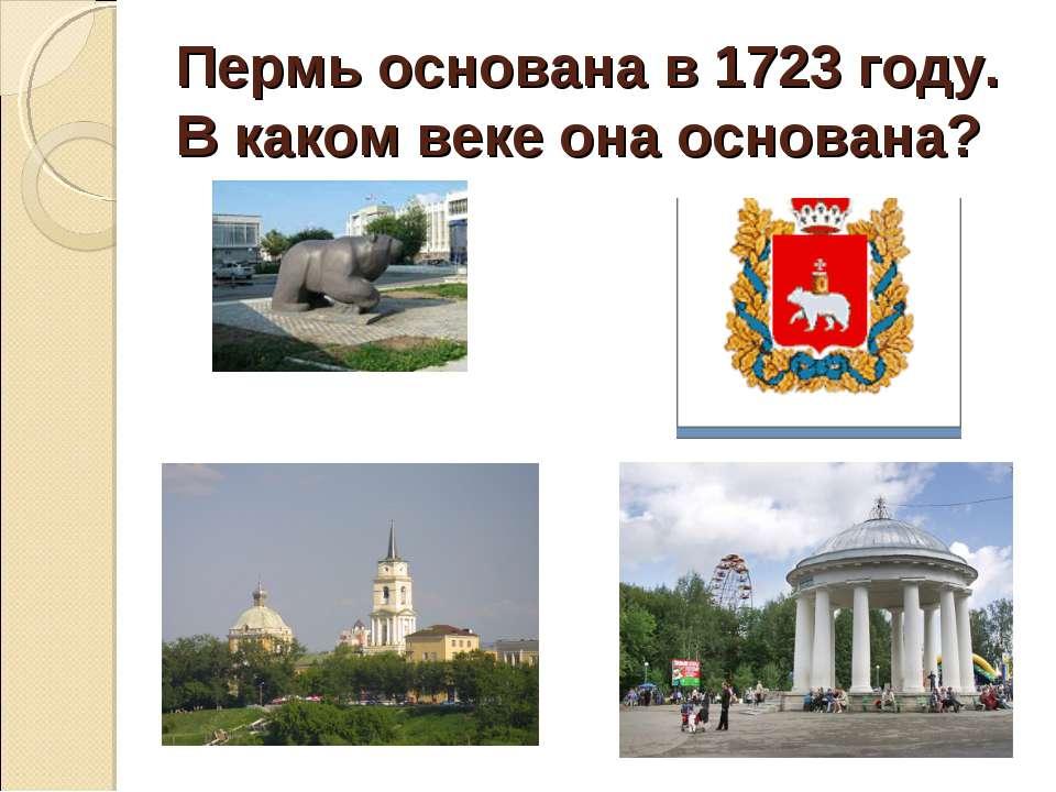 Пермь основана в 1723 году. В каком веке она основана?