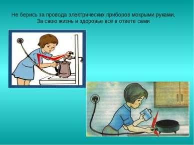 Не берись за провода электрических приборов мокрыми руками, За свою жизнь и з...