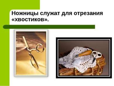 Ножницы служат для отрезания «хвостиков».