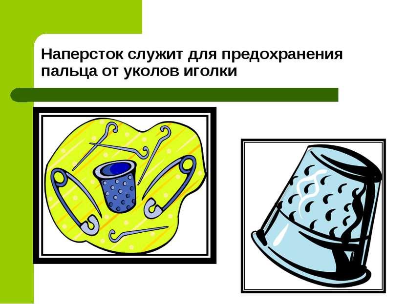 Наперсток служит для предохранения пальца от уколов иголки