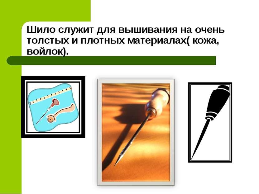 Шило служит для вышивания на очень толстых и плотных материалах( кожа, войлок).