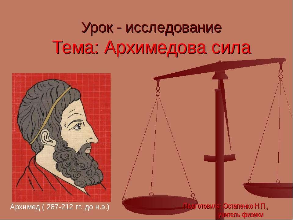 Урок - исследование Тема: Архимедова сила Архимед ( 287-212 гг. до н.э.) Подг...