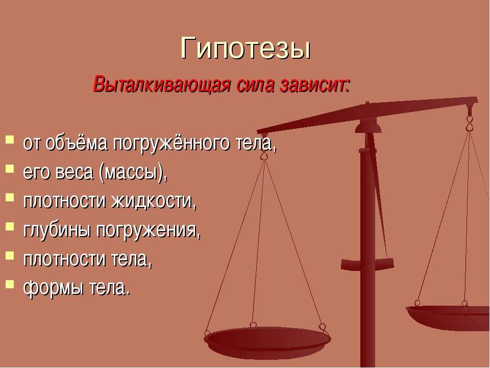 Гипотезы Выталкивающая сила зависит: от объёма погружённого тела, его веса (м...