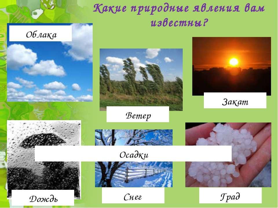 Какие природные явления вам известны? Облака Дождь Снег Град Ветер Осадки Закат