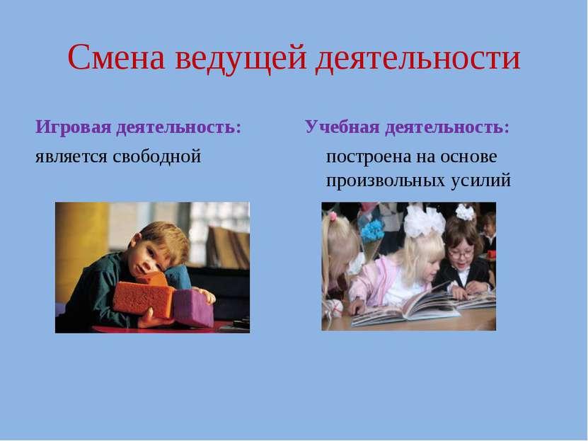 Смена ведущей деятельности Игровая деятельность: является свободной Учебная д...