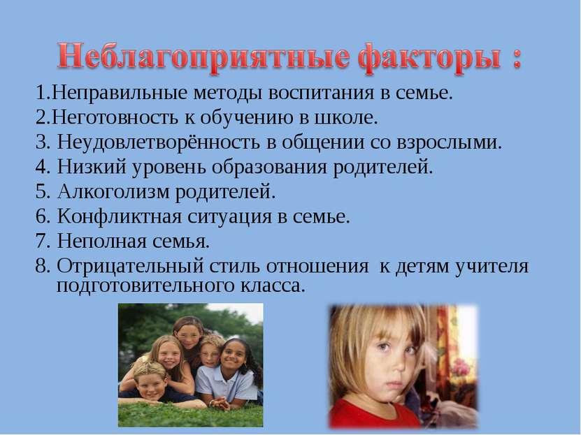1.Неправильные методы воспитания в семье. 2.Неготовность к обучению в школе. ...