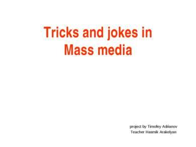 Tricks and jokes in Mass media project by Timofey Adrianov Teacher Hasmik Ara...
