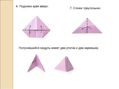 6. Подними края вверх. 7. Сложи треугольник. Получившийся модуль имеет два уг...