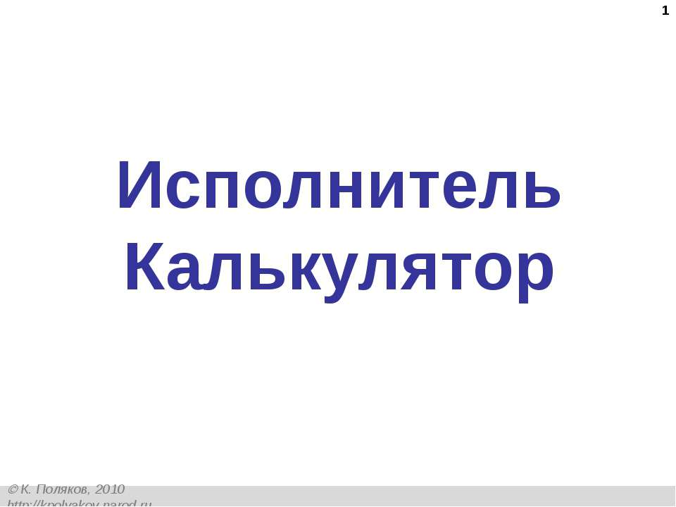 * Исполнитель Калькулятор К. Поляков, 2010 http://kpolyakov.narod.ru