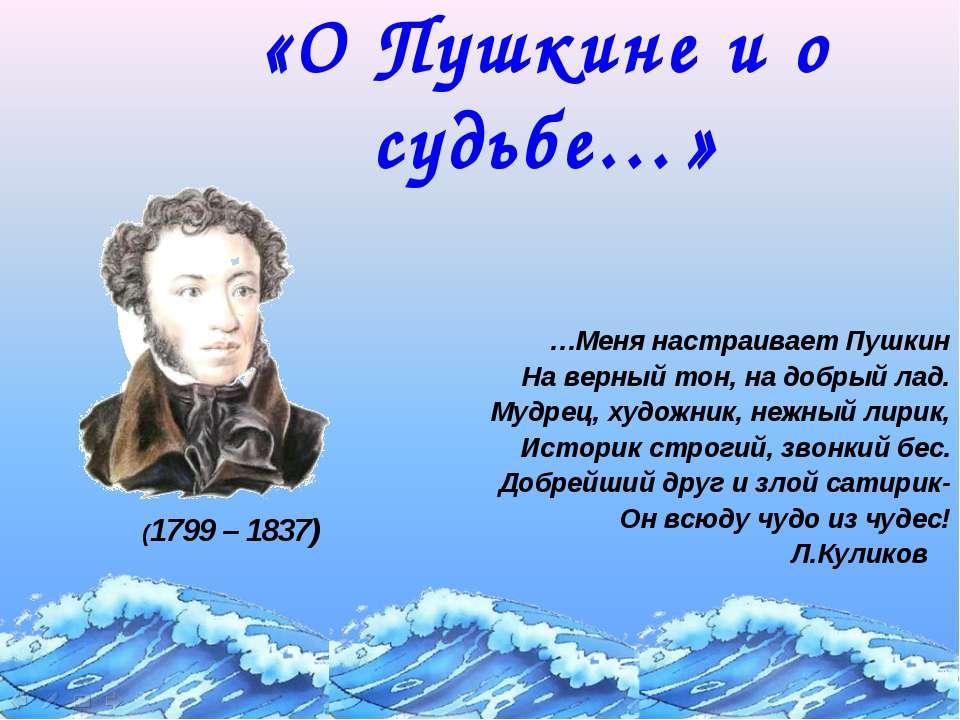 «О Пушкине и о судьбе…» …Меня настраивает Пушкин На верный тон, на добрый лад...