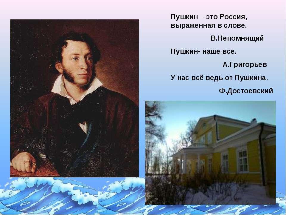 Пушкин – это Россия, выраженная в слове. В.Непомнящий Пушкин- наше все. А.Гри...