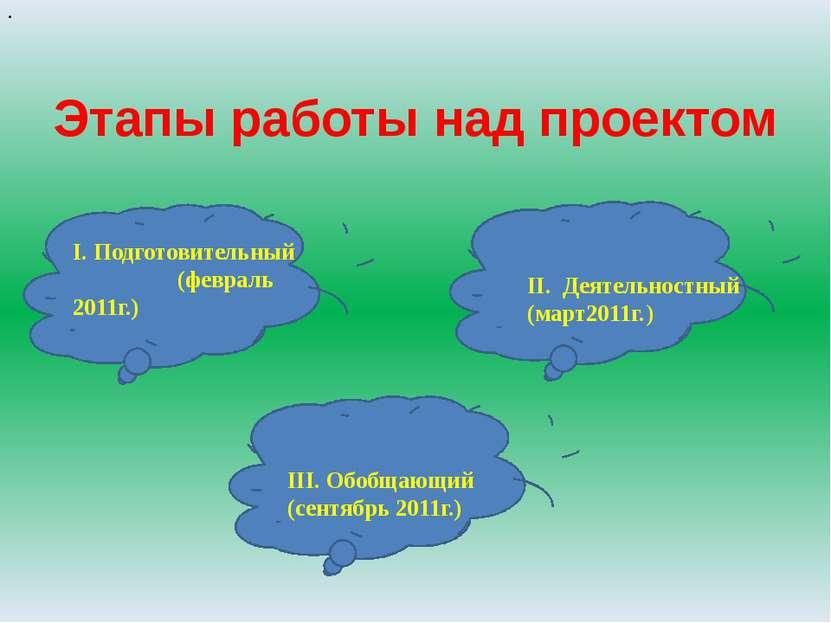 Этапы работы над проектом I. Подготовительный (февраль 2011г.) . II. Деятельн...
