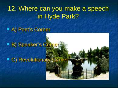 12. Where can you make a speech in Hyde Park? A) Poet's Corner B) Speaker's C...