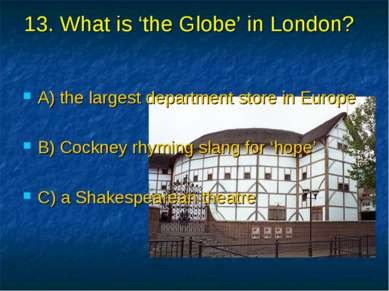 13. What is 'the Globe' in London? A) the largest department store in Europe ...