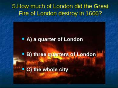 5.How much of London did the Great Fire of London destroy in 1666? A) a quart...