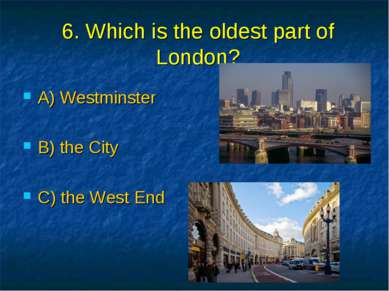 6. Which is the oldest part of London? A) Westminster B) the City C) the West...