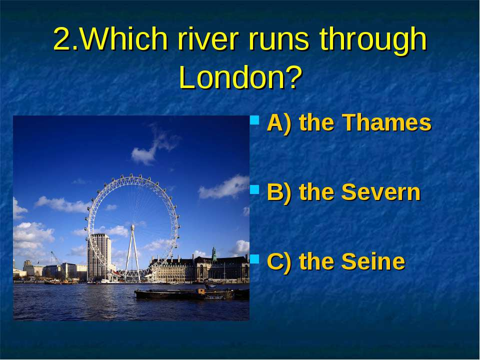 2.Which river runs through London? A) the Thames B) the Severn C) the Seine