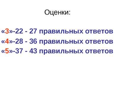 Оценки: «3»-22 - 27 правильных ответов «4»-28 - 36 правильных ответов «5»-37 ...