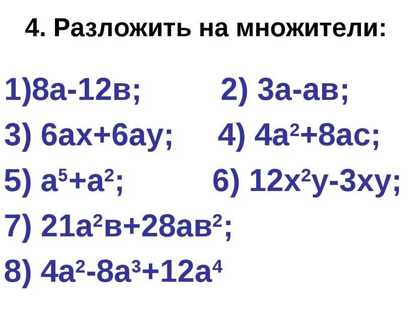 4. Разложить на множители: 8а-12в; 2) 3а-ав; 3) 6ах+6ау; 4) 4а2+8ас; 5) а5+а2...